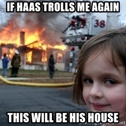 Disaster Girl - If haas trolls me again this will be his house