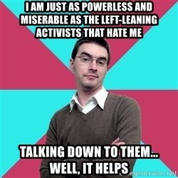 Privilege Denying Dude - i am just as powerless and miserable as the left-leaning activists that hate me talking down to them...   well, it helps