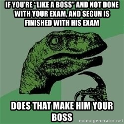 """Velociraptor Xd - if you're """"like a boss"""" and not done with your exam, and Segun is finished with his exam does that make him your boss"""