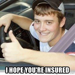 new driver -  I hope you're insured