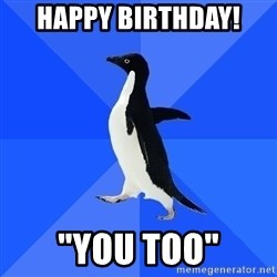 "Socially Awkward Penguin - Happy birthday! ""You too"""