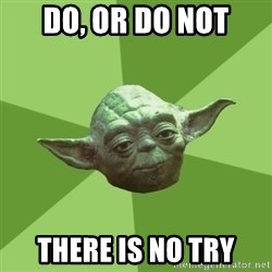 Advice Yoda Gives - do, or do not there is no try