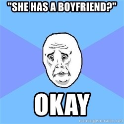 "Okay Guy - ""She has a boyfriend?"" okay"
