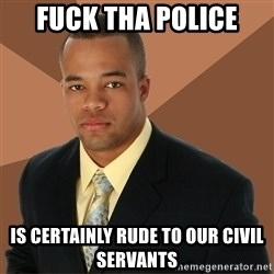 Successful Black Man - fuck tha police is certainly rude to our civil servants