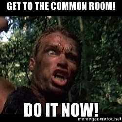 Arnie get to the choppa - GET TO the common room! do it now!