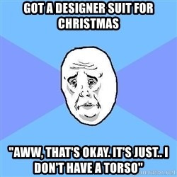 """Okay Guy - got a designer suit for christmas """"aww, that's okay. it's just.. i don't have a torso"""""""