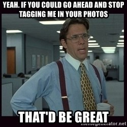 Yeeah..If you could just go ahead and...etc - yEAH. if you could go ahead and stop tagging me in your photos that'd be Great