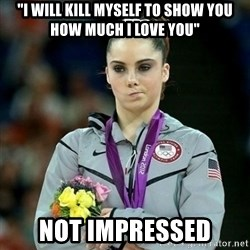 "McKayla Maroney Not Impressed - ""I will kill myself to show you how much i love you"" not impressed"