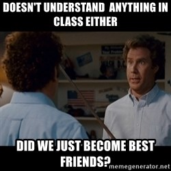 Step Brothers Best friends - Doesn't understand  Anything in class either  Did we just become best friends?