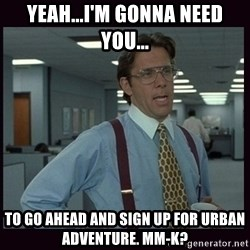 Yeeah..If you could just go ahead and...etc - Yeah...i'm gonna need you... to go ahead and sign up for urban adventure. mm-k?