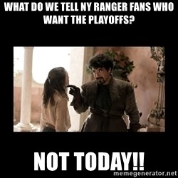 Not Today Syrio Forel - What do we tell NY ranger fans who want the playoffs? not today!!