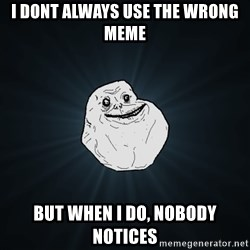 Forever Alone - i dont always use the wrong meme but when i do, nobody notices