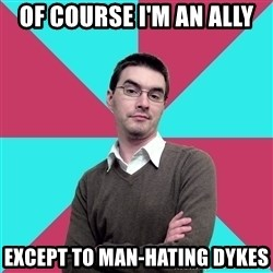Privilege Denying Dude - OF COURSE I'M AN ALLY EXCEPT TO MAN-HATING DYKES