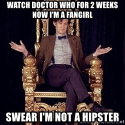 Hipster Doctor Who - watch doctor who for 2 weeks now i'm a fangirl swear i'm not a hipster