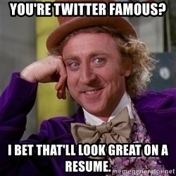 Willy Wonka - You're Twitter famous? I bet that'll look great on a resume.