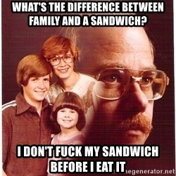 Vengeance Dad - What's The Difference Between Family and a sandwich? I don't fuck my sandwich before i eat it