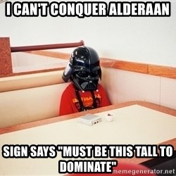 """Sad Darth vader - I can't conquer alderaan sign says """"must be this tall to dominate"""""""