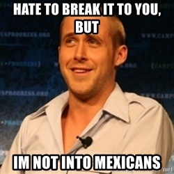 Typographer Ryan Gosling - Hate to break it to you, but im not into mexicans