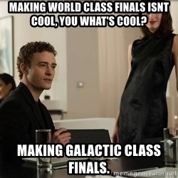 Cool Justin Timberlake - making world class finals isnt cool, you what's cool? making galactic class finals.