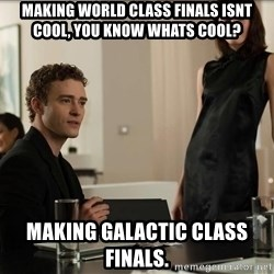 Cool Justin Timberlake - making world class finals isnt cool, you know whats cool? making galactic class finals.