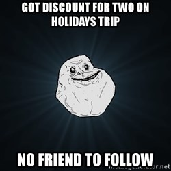 Forever Alone - Got discount for two on holidays Trip no Friend to Follow