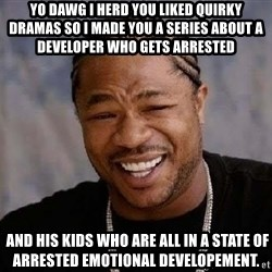 Yo Dawg - Yo dawg I herd you liked quirky dramas so I made you a series ABOUT A DEVELOPER WHO GETS ARRESTED  and his kids who are all in a state of arrested emotional developement.