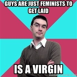 Privilege Denying Dude - guys are just feminists to get laid is a virgin