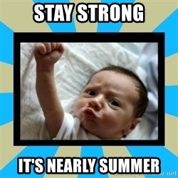 Stay Strong Baby - STAY STRONG IT'S NEARLY SUMMER