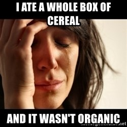 crying girl sad - I ate a whole box of cereal  And it wasn't organic