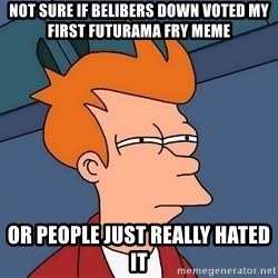 Futurama Fry - Not sure if Belibers down voted my first futurama fry meme or people just really hated it