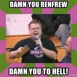 It's still real to me dammit - Damn you Renfrew DAMN YOU TO HELL!