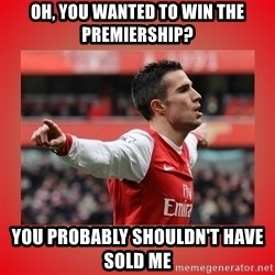 Robin Van Persie Meme - OH, YOU WANTED TO WIN THE PREMIERSHIP? yOU PROBABLY SHOULDN'T HAVE Sold ME