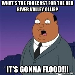 Ollie the Weatherman - What's the forecast for the red river valley Ollie? It's gonna FlooD!!!