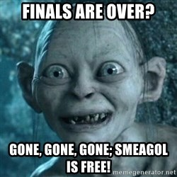 Smeagol is free! - Finals are over? Gone, gone, Gone; Smeagol is free!