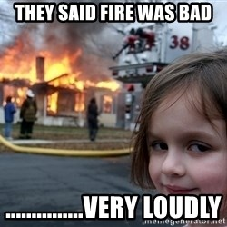 Disaster Girl - they said fire was bad ...............very loudly
