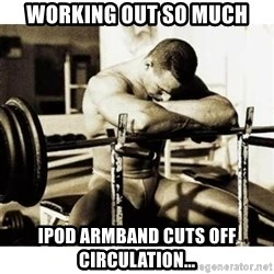 Sad Bodybuilder - Working out so much iPod armband cuts off circulation...