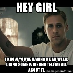 ryan gosling hey girl - hey girl i know you're having a bad week. drink some wine and tell me all about it.