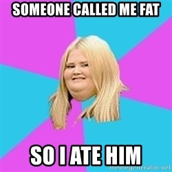Fat Girl - someone called me fat so i ate him