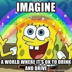 Imagination - imagine a world where it's ok to drink and drive