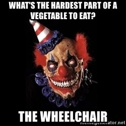 scary clown jokes - what's the hardest part of a vegetable to eat? The wheelchair