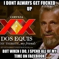 Dos Equis Man - I DONT ALWAYS GET FUCKED UP BUT WHEN I DO, I Spend ALL OF MY TIME ON FACEBOOK