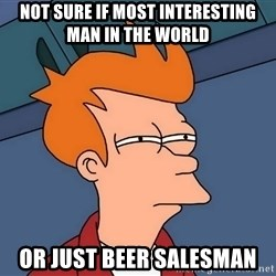 Futurama Fry - Not sure if most interesting man in the world  or just beer salesman