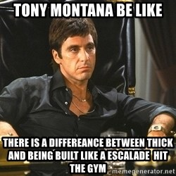 Tony Montana Scarface - Tony Montana Be Like There is A Differeance between thick and being built Like A Escalade  Hit the Gym