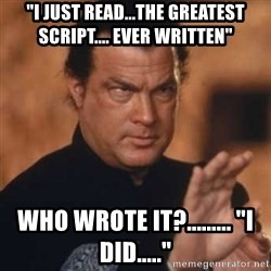 "Steven Seagal - ""I just Read...the greaTest script.... ever writtEn"" Who wrote it?......... ""I did....."""
