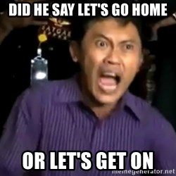 arya wiguna meme - DID HE SAY LET'S GO HOME OR LET'S GET ON