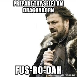 Prepare yourself - prepare thy self i am dragonborn fus-ro-dah