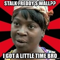 I GOTTA LITTLE TIME  - Stalk freddy's wall?? I got a little time bro
