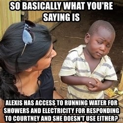 Skeptical African Child - So basically what you're saying is Alexis has access to running water for showers and electricity for responding to Courtney and she doesn't use either?