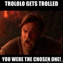 You were the chosen one  - Trololo gets trolled YOU WERE The chosen one!