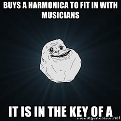 Forever Alone - Buys a harmonica to fit in with musicians it is in the key of a